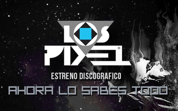 LOS PIXEL – ESTRENO DISCOGRÁFICO: AHORA LO SABES TODO