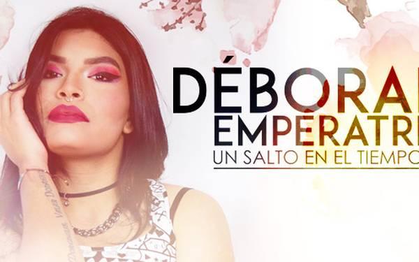 DÉBORAH EMPERATRIZ: UN SALTO EN EL TIEMPO